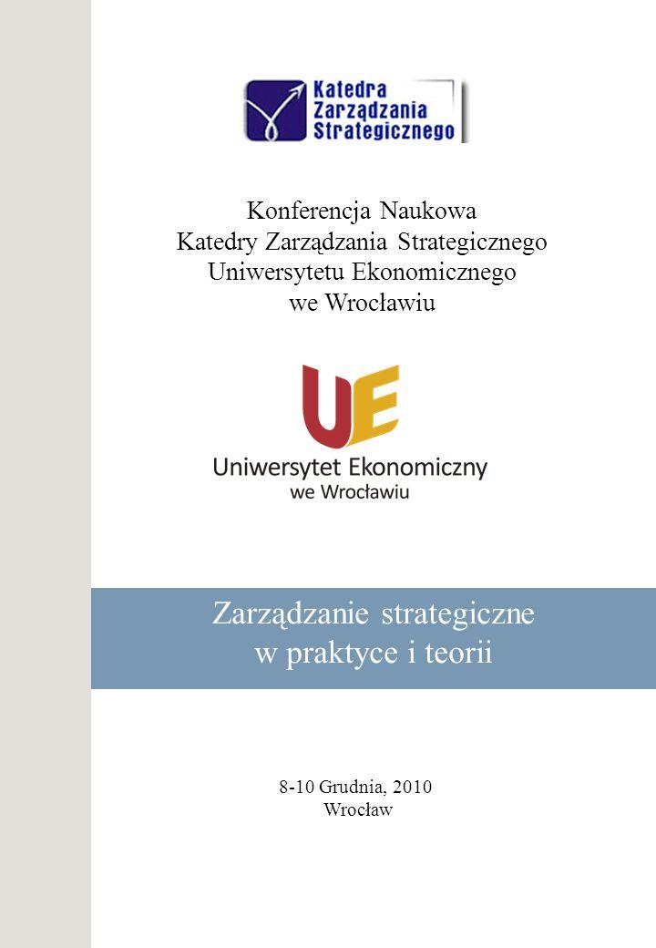 Konferencja Naukowa Katedry Zarządzania Strategicznego Uniwersytetu Ekonomicznego we Wrocławiu Zarządzanie strategiczne w praktyce i teorii 8-10 Grudn