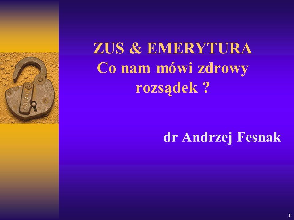 1 ZUS & EMERYTURA Co nam mówi zdrowy rozsądek ? dr Andrzej Fesnak
