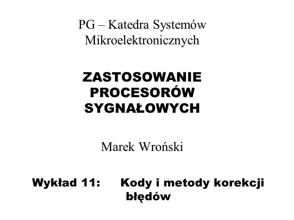 Wykład 11: Kody i metody korekcji błędów PG – Katedra Systemów Mikroelektronicznych ZASTOSOWANIE PROCESORÓW SYGNAŁOWYCH Marek Wroński