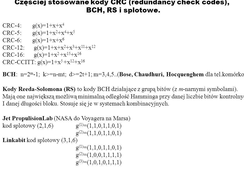 Częściej stosowane kody CRC (redundancy check codes), BCH, RS i splotowe. CRC-4: g(x)=1+x+x 4 CRC-5: g(x)=1+x 2 +x 4 +x 5 CRC-6: g(x)=1+x+x 6 CRC-12:
