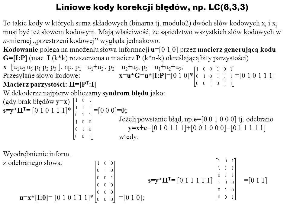 Liniowe kody korekcji błędów, np. LC(6,3,3) To takie kody w których suma składowych (binarna tj. modulo2) dwóch słów kodowych x i i x j musi być też s