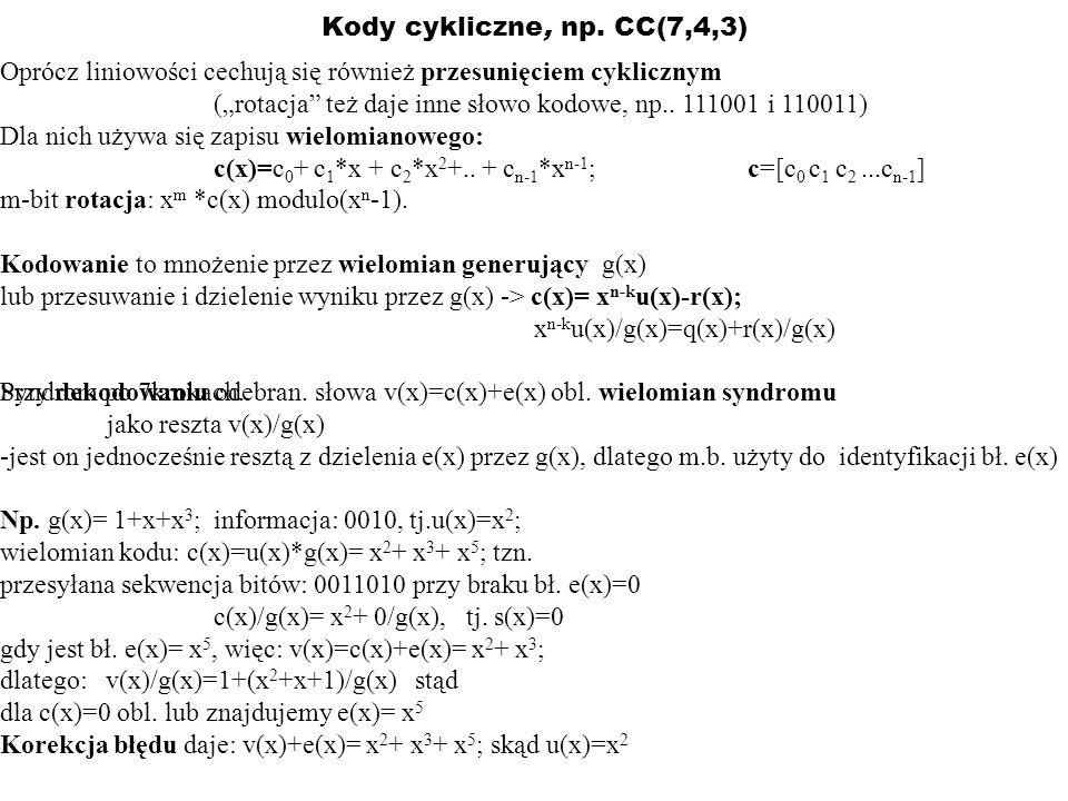 Kody cykliczne, np. CC(7,4,3) Oprócz liniowości cechują się również przesunięciem cyklicznym (rotacja też daje inne słowo kodowe, np.. 111001 i 110011