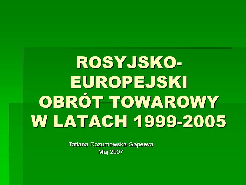ROSYJSKO- EUROPEJSKI OBRÓT TOWAROWY W LATACH 1999-2005 Tatiana Rozumowska-Gapeeva Maj 2007