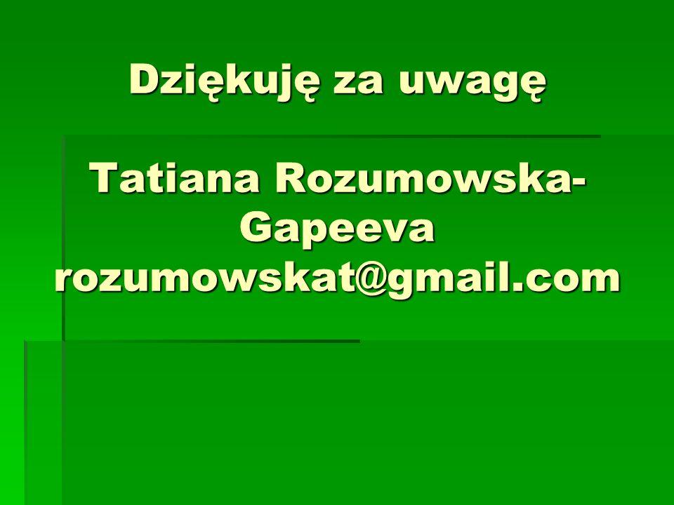 Dziękuję za uwagę Tatiana Rozumowska- Gapeeva rozumowskat@gmail.com