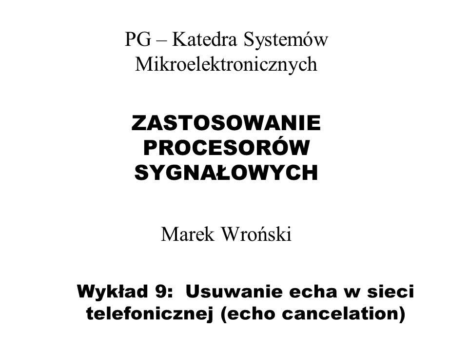Wykład 9: Usuwanie echa w sieci telefonicznej (echo cancelation) PG – Katedra Systemów Mikroelektronicznych ZASTOSOWANIE PROCESORÓW SYGNAŁOWYCH Marek