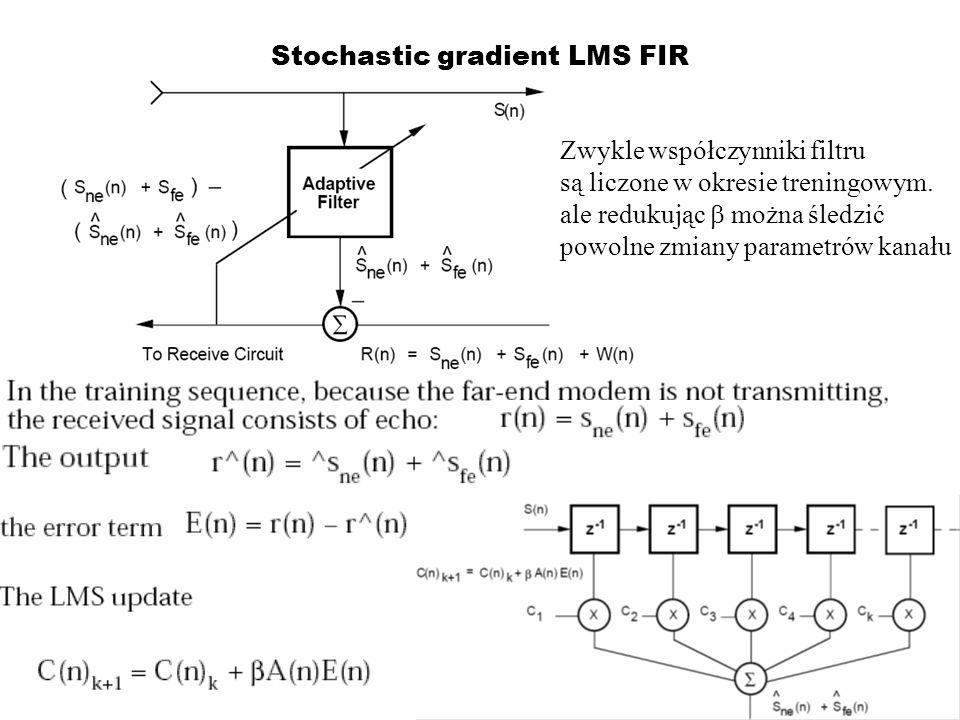 Stochastic gradient LMS FIR Zwykle współczynniki filtru są liczone w okresie treningowym. ale redukując można śledzić powolne zmiany parametrów kanału