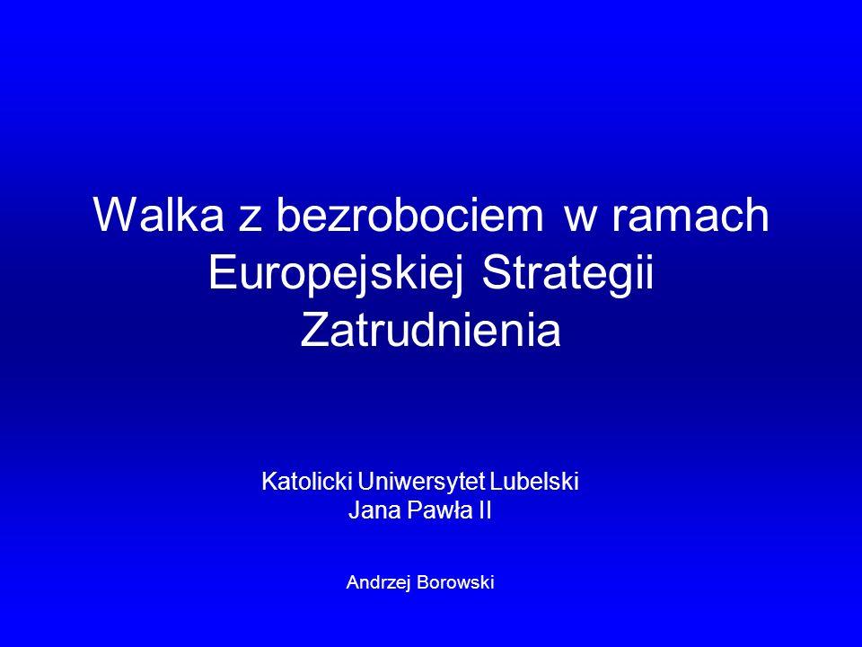 Walka z bezrobociem w ramach Europejskiej Strategii Zatrudnienia Katolicki Uniwersytet Lubelski Jana Pawła II Andrzej Borowski