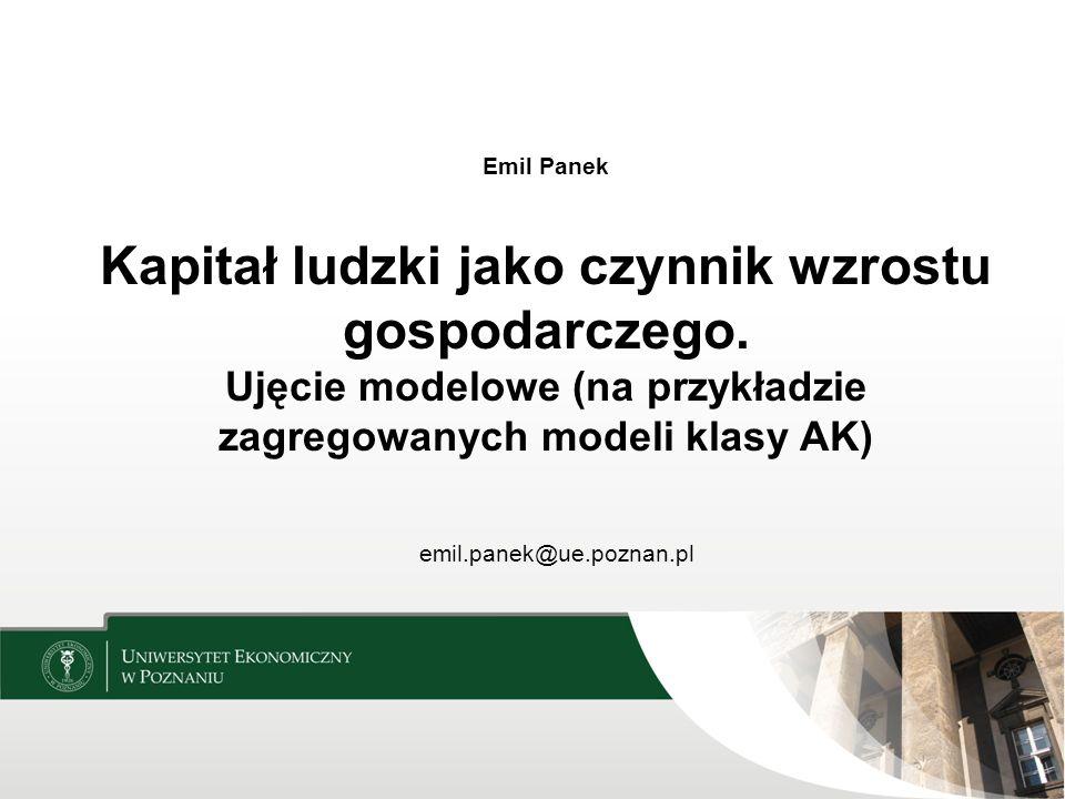 Emil Panek Kapitał ludzki jako czynnik wzrostu gospodarczego. Ujęcie modelowe (na przykładzie zagregowanych modeli klasy AK) emil.panek@ue.poznan.pl