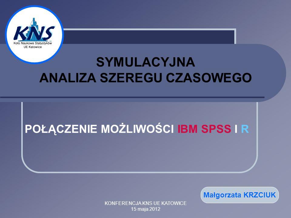 KONFERENCJA KNS UE KATOWICE 15 maja 2012 SYMULACYJNA ANALIZA SZEREGU CZASOWEGO POŁĄCZENIE MOŻLIWOŚCI IBM SPSS I R Małgorzata KRZCIUK