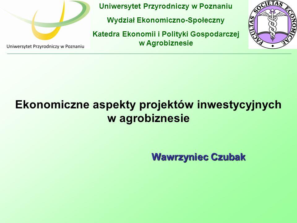 Uniwersytet Przyrodniczy w Poznaniu Wydział Ekonomiczno-Społeczny Katedra Ekonomii i Polityki Gospodarczej w Agrobiznesie Ekonomiczne aspekty projektów inwestycyjnych w agrobiznesie Wawrzyniec Czubak