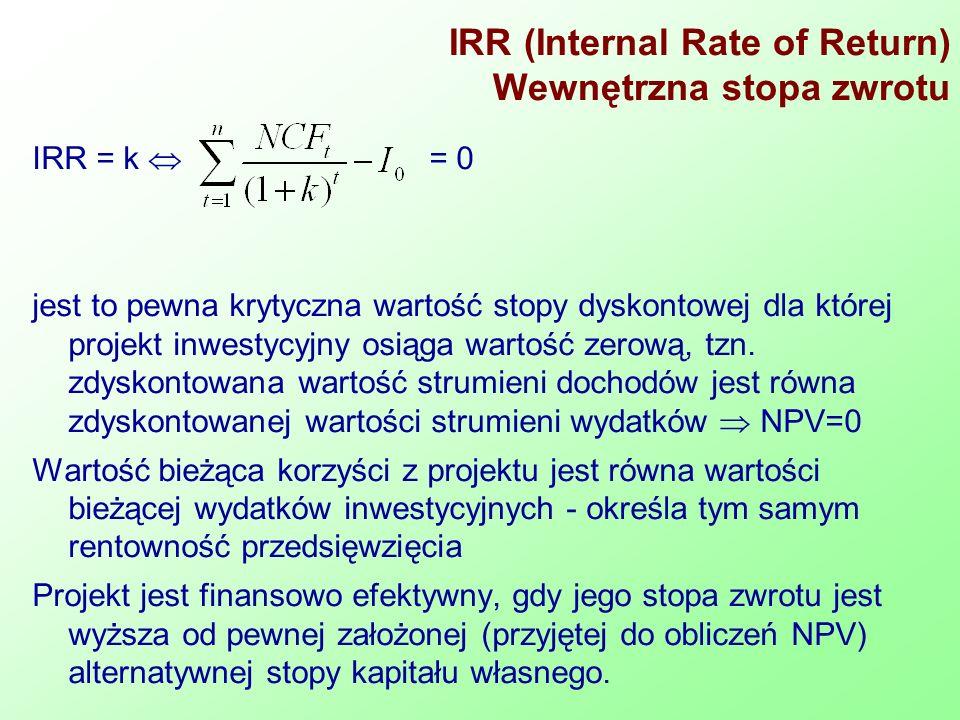 IRR (Internal Rate of Return) Wewnętrzna stopa zwrotu IRR = k = 0 jest to pewna krytyczna wartość stopy dyskontowej dla której projekt inwestycyjny osiąga wartość zerową, tzn.