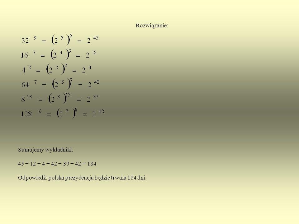 Zadanie 2. Czas trwania polskiej prezydencji. Każdą z podanych liczb zapisz w postaci potęgi o podstawie 2. Następnie oblicz sumę wszystkich wykładnik