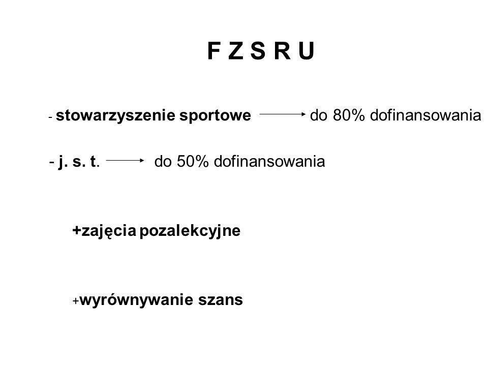 F Z S R U - stowarzyszenie sportowe do 80% dofinansowania - j. s. t. do 50% dofinansowania +zajęcia pozalekcyjne + wyrównywanie szans