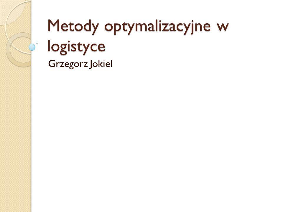 Metody optymalizacyjne w logistyce Grzegorz Jokiel