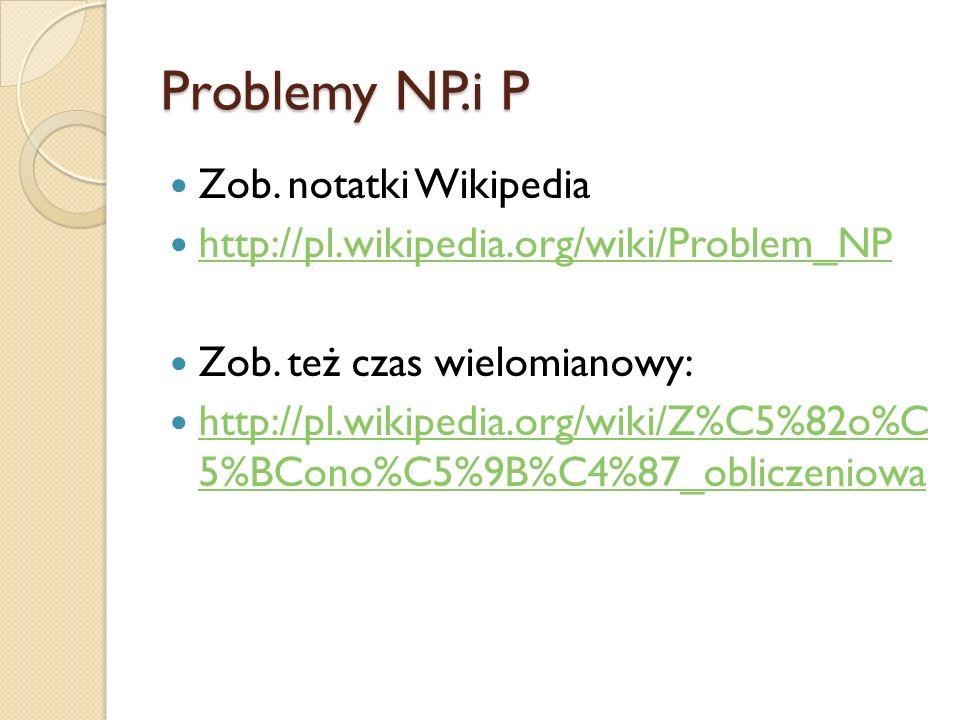 Problemy NP.i P Zob. notatki Wikipedia http://pl.wikipedia.org/wiki/Problem_NP Zob. też czas wielomianowy: http://pl.wikipedia.org/wiki/Z%C5%82o%C 5%B