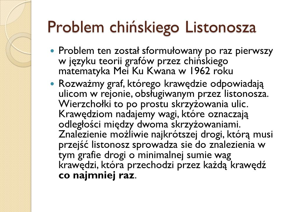 Problem chińskiego Listonosza Problem ten został sformułowany po raz pierwszy w języku teorii grafów przez chińskiego matematyka Mei Ku Kwana w 1962 r