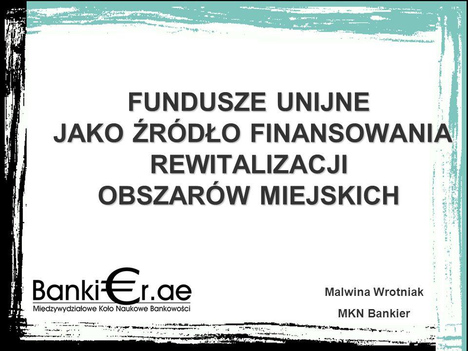 FUNDUSZE UNIJNE JAKO ŹRÓDŁO FINANSOWANIA REWITALIZACJI OBSZARÓW MIEJSKICH Malwina Wrotniak MKN Bankier