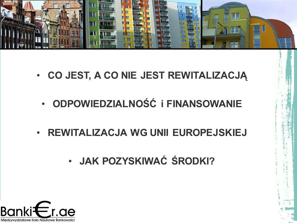 CO JEST, A CO NIE JEST REWITALIZACJĄ ODPOWIEDZIALNOŚĆ i FINANSOWANIE REWITALIZACJA WG UNII EUROPEJSKIEJ JAK POZYSKIWAĆ ŚRODKI?