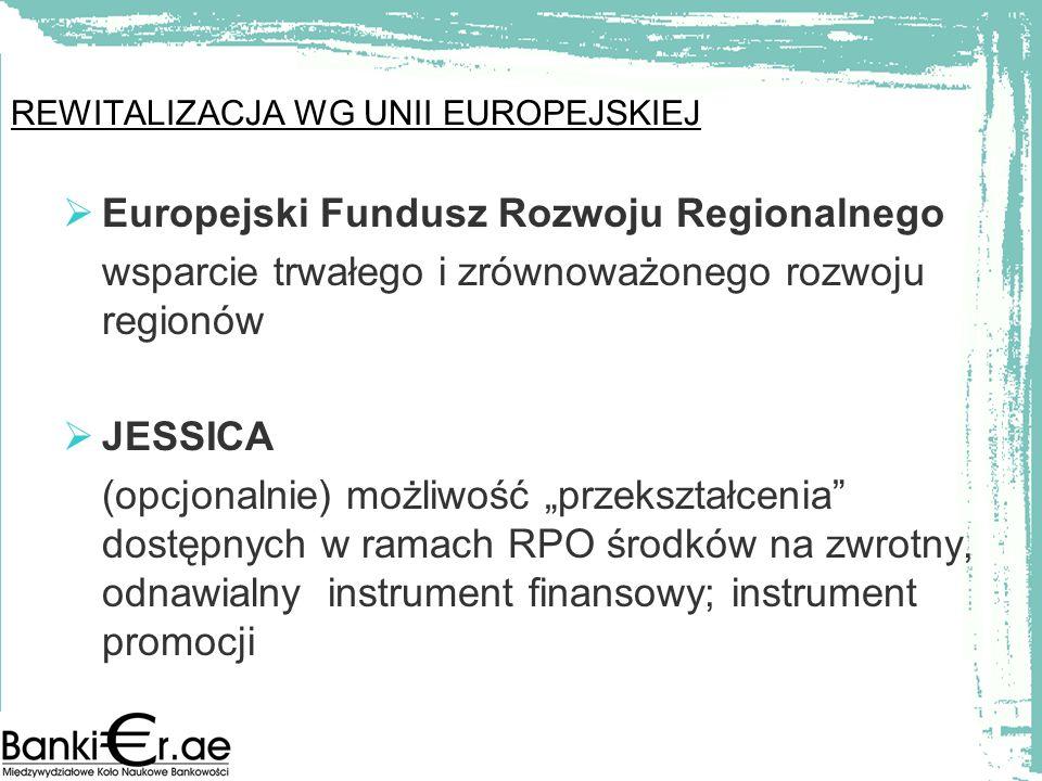 Europejski Fundusz Rozwoju Regionalnego wsparcie trwałego i zrównoważonego rozwoju regionów JESSICA (opcjonalnie) możliwość przekształcenia dostępnych