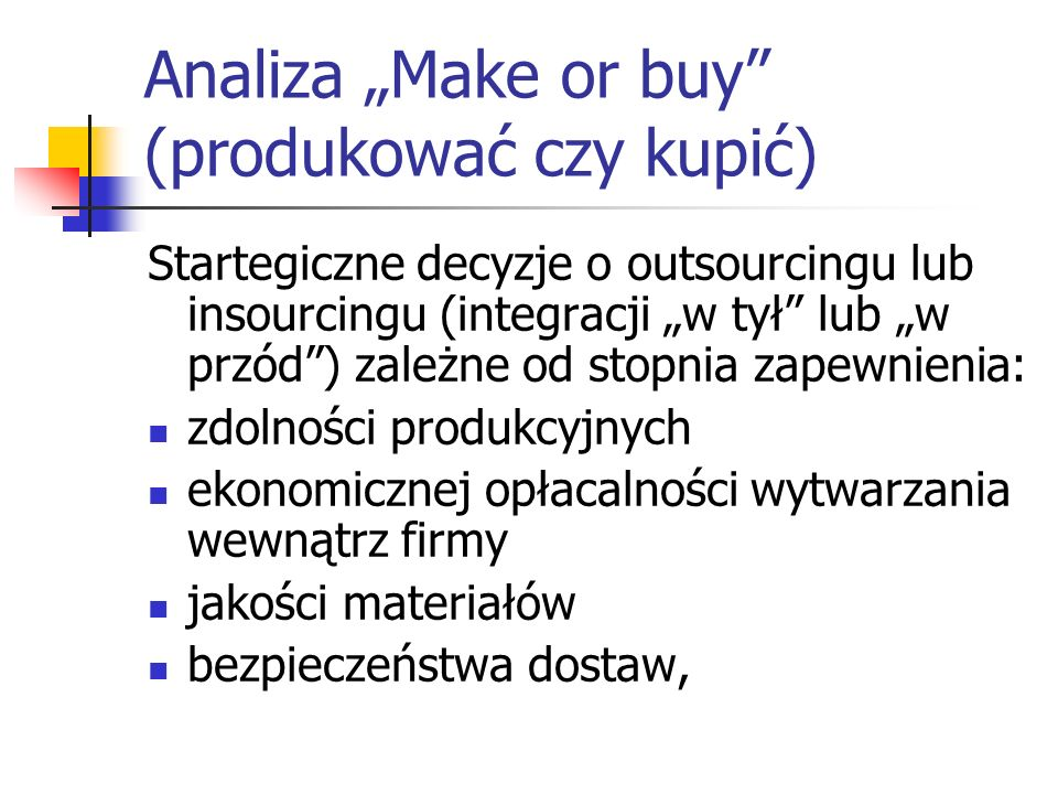 Analiza Make or buy (produkować czy kupić) Startegiczne decyzje o outsourcingu lub insourcingu (integracji w tył lub w przód) zależne od stopnia zapew