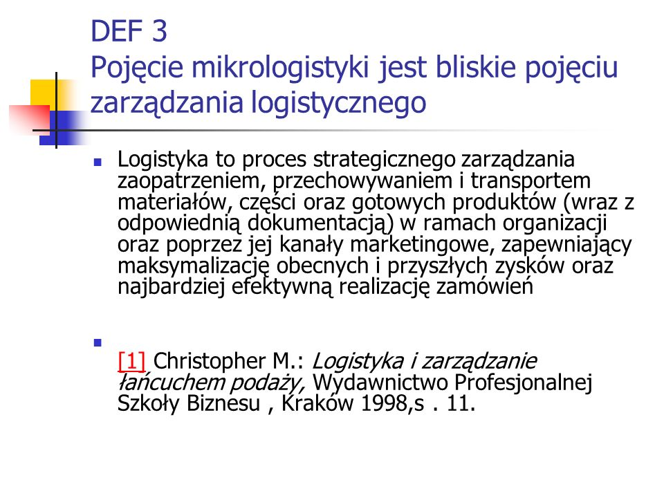 DEF 3a Pojęcie mikrologistyki jest bliskie pojęciu zarządzania logistycznego Zarządzanie logistyczne to proces zarządzania przepływem i składowaniem dóbr i materiałów, począwszy od źródła ich pozyskania do punktu ich ostatecznej konsumpcji (zużycia) oraz związany z nim przepływ informacji [1] Compton H.,K., Jessop D.: Dictionary of Purchasing and Supply Management, Pittman, London, 1995, s.