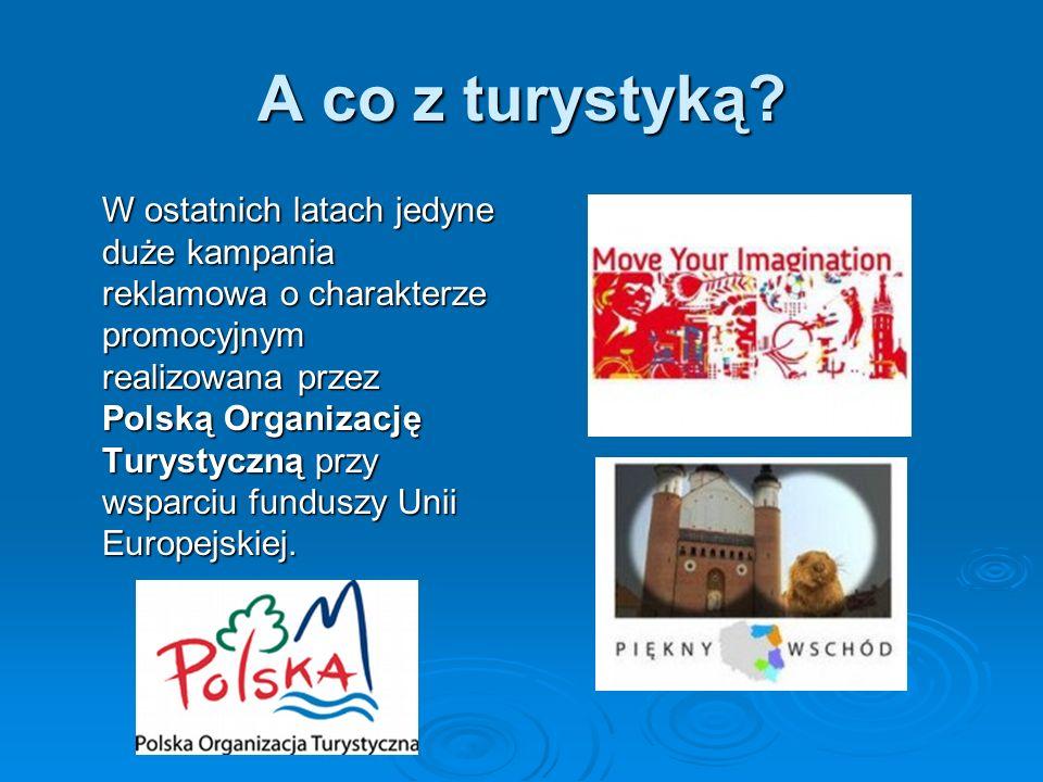 A co z turystyką? W ostatnich latach jedyne duże kampania reklamowa o charakterze promocyjnym realizowana przez Polską Organizację Turystyczną przy ws