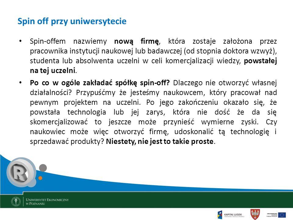 Spin off przy uniwersytecie Spin-offem nazwiemy nową firmę, która zostaje założona przez pracownika instytucji naukowej lub badawczej (od stopnia dokt