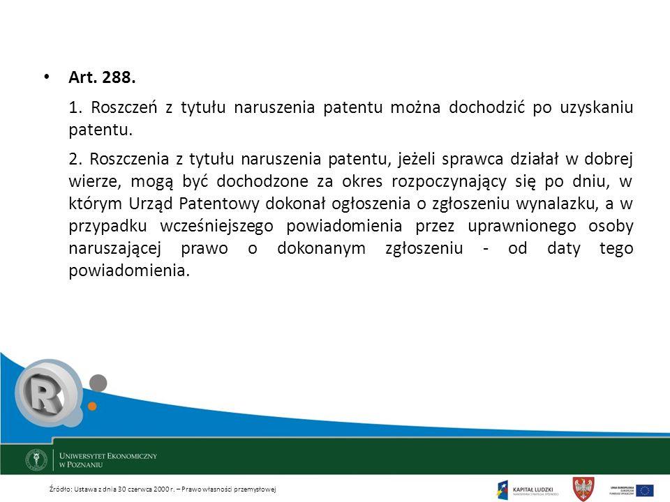 Art. 288. 1. Roszczeń z tytułu naruszenia patentu można dochodzić po uzyskaniu patentu. 2. Roszczenia z tytułu naruszenia patentu, jeżeli sprawca dzia