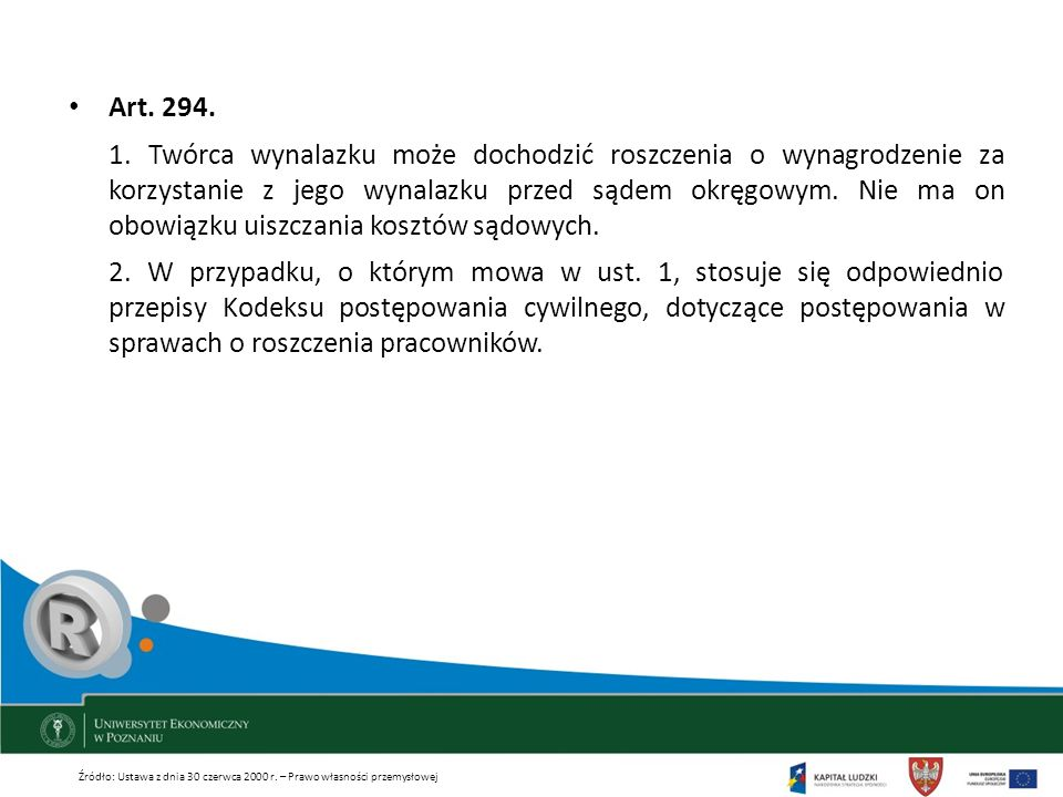 Art. 294. 1. Twórca wynalazku może dochodzić roszczenia o wynagrodzenie za korzystanie z jego wynalazku przed sądem okręgowym. Nie ma on obowiązku uis
