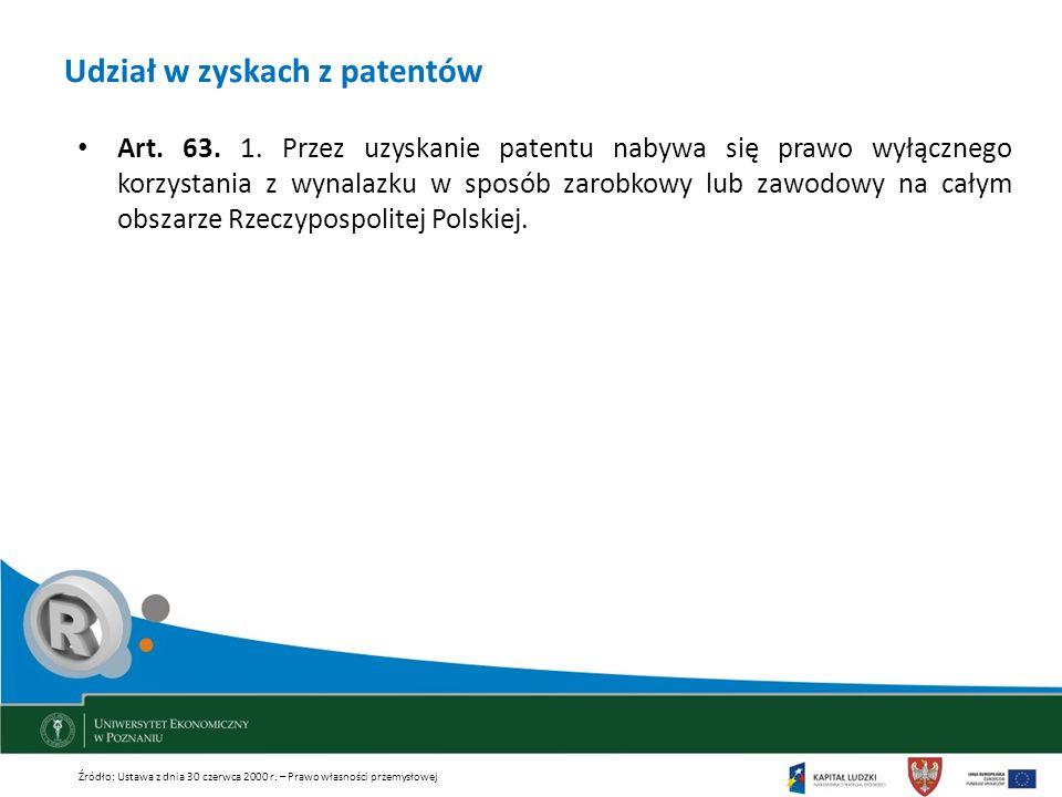 Udział w zyskach z patentów Art. 63. 1. Przez uzyskanie patentu nabywa się prawo wyłącznego korzystania z wynalazku w sposób zarobkowy lub zawodowy na