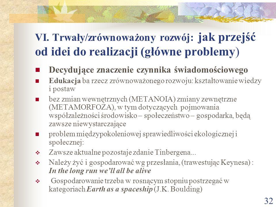 32 VI. Trwały/zrównoważony rozwój: jak przejść od idei do realizacji (główne problemy) Decydujące znaczenie czynnika świadomościowego Edukacja ba rzec