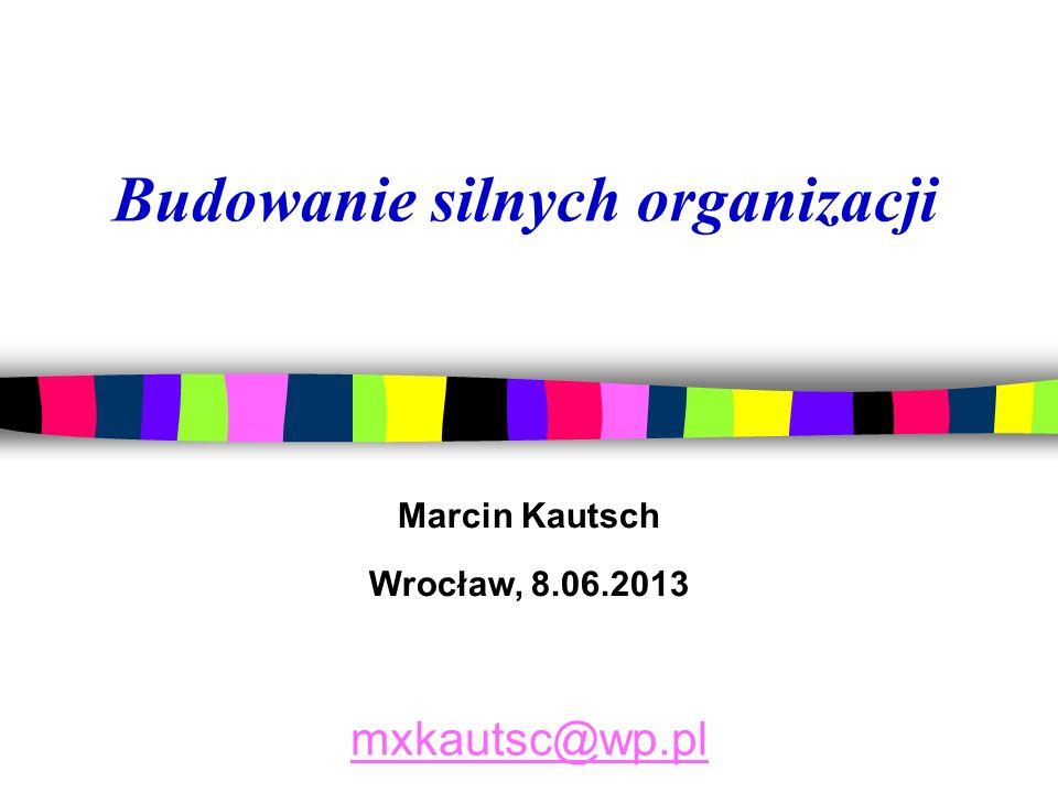 Marcin Kautsch Wrocław, 8.06.2013 mxkautsc@wp.pl Budowanie silnych organizacji