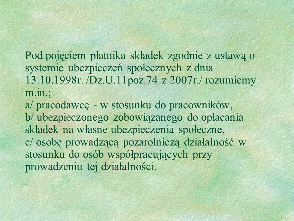 Pod pojęciem płatnika składek zgodnie z ustawą o systemie ubezpieczeń społecznych z dnia 13.10.1998r. /Dz.U.11poz.74 z 2007r./ rozumiemy m.in.; a/ pra