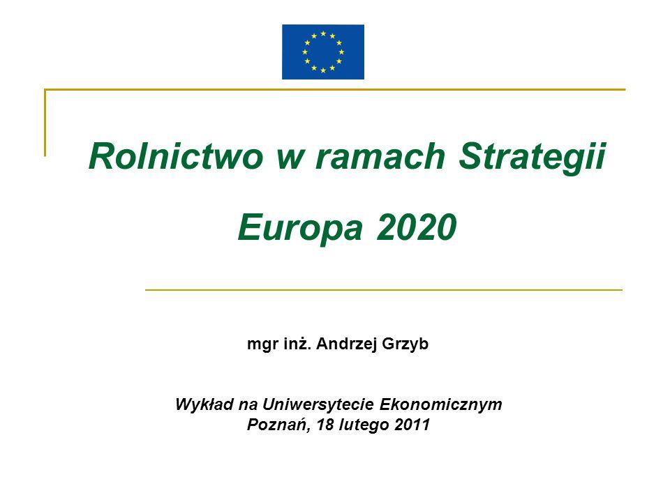 Rolnictwo w ramach Strategii Europa 2020 mgr inż. Andrzej Grzyb Wykład na Uniwersytecie Ekonomicznym Poznań, 18 lutego 2011
