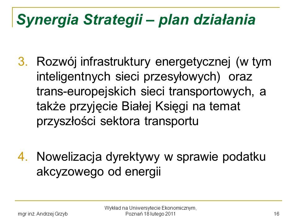 mgr inż. Andrzej Grzyb Wykład na Uniwersytecie Ekonomicznym, Poznań 18 lutego 2011 16 Synergia Strategii – plan działania 3. Rozwój infrastruktury ene