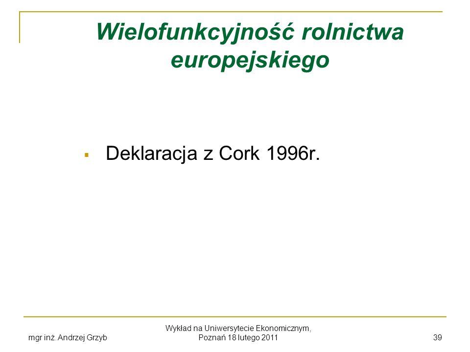 mgr inż. Andrzej Grzyb Wykład na Uniwersytecie Ekonomicznym, Poznań 18 lutego 2011 39 Wielofunkcyjność rolnictwa europejskiego Deklaracja z Cork 1996r