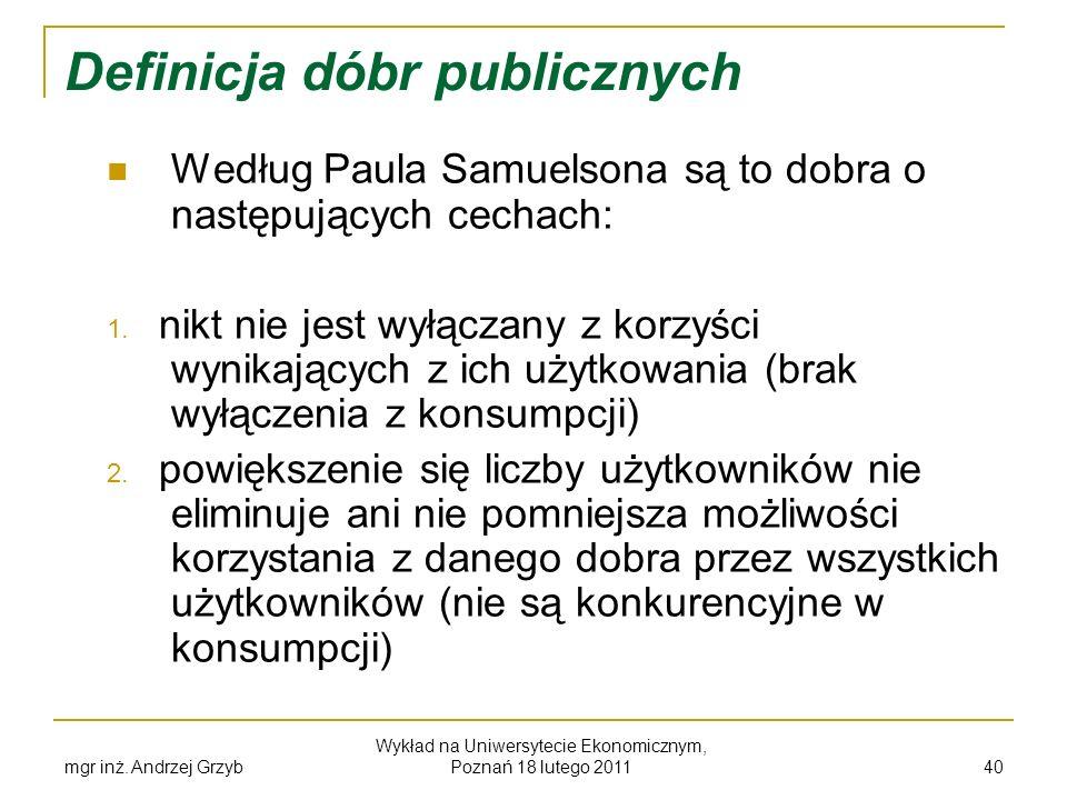 mgr inż. Andrzej Grzyb Wykład na Uniwersytecie Ekonomicznym, Poznań 18 lutego 2011 40 Definicja dóbr publicznych Według Paula Samuelsona są to dobra o