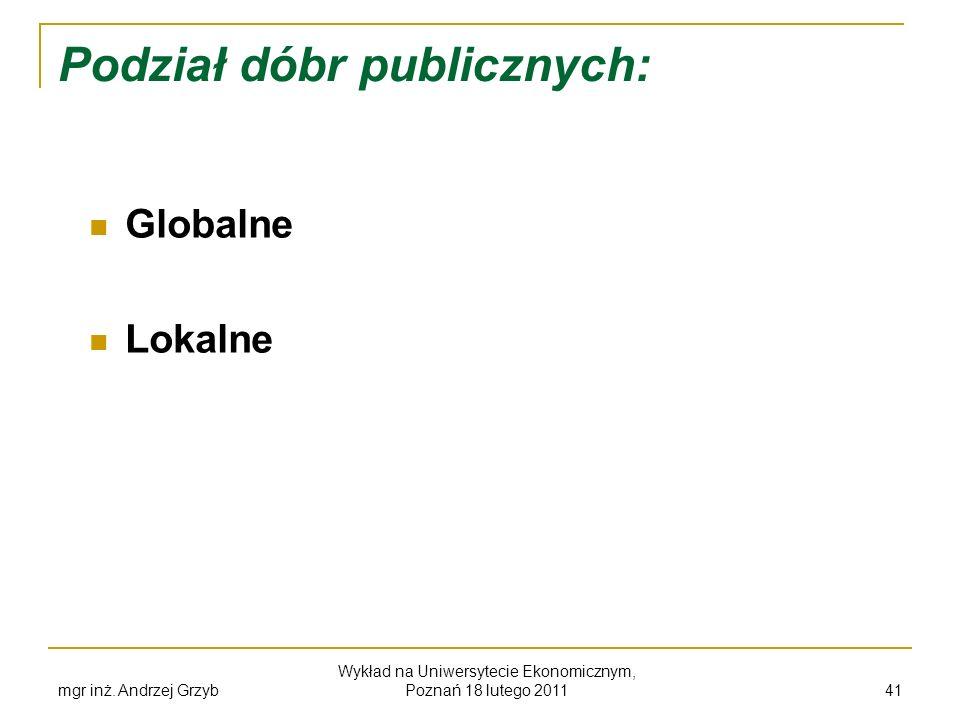 mgr inż. Andrzej Grzyb Wykład na Uniwersytecie Ekonomicznym, Poznań 18 lutego 2011 41 Podział dóbr publicznych: Globalne Lokalne
