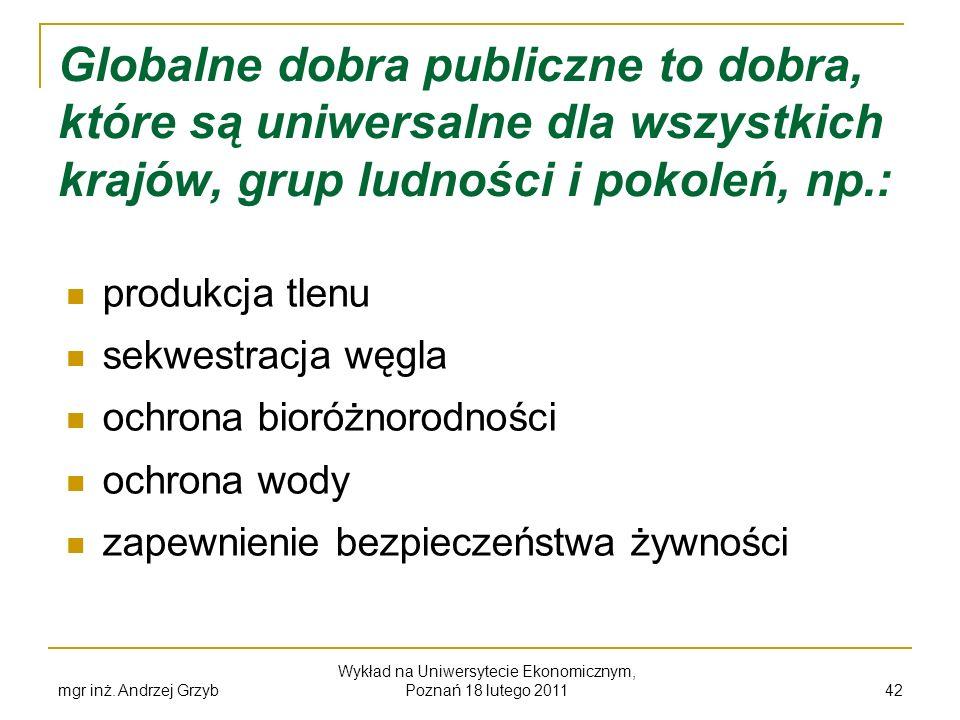 mgr inż. Andrzej Grzyb Wykład na Uniwersytecie Ekonomicznym, Poznań 18 lutego 2011 42 Globalne dobra publiczne to dobra, które są uniwersalne dla wszy