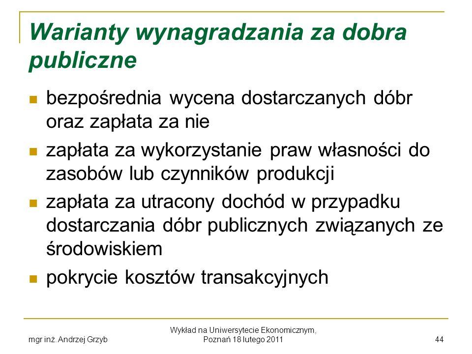 mgr inż. Andrzej Grzyb Wykład na Uniwersytecie Ekonomicznym, Poznań 18 lutego 2011 44 Warianty wynagradzania za dobra publiczne bezpośrednia wycena do