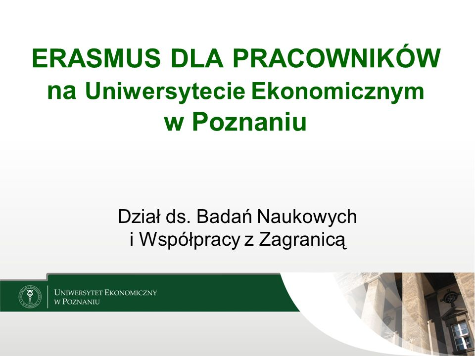 ERASMUS DLA PRACOWNIKÓW na Uniwersytecie Ekonomicznym w Poznaniu Dział ds. Badań Naukowych i Współpracy z Zagranicą
