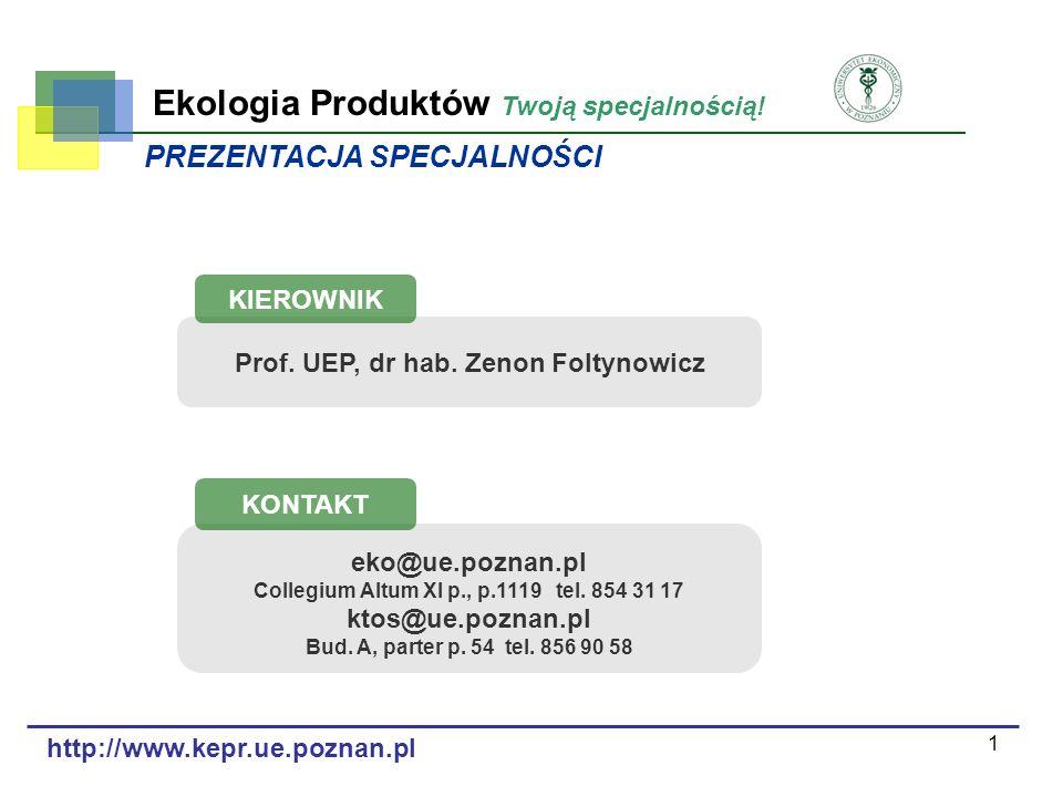 1 Ekologia Produktów Twoją specjalnością! Prof. UEP, dr hab. Zenon Foltynowicz KIEROWNIK eko@ue.poznan.pl Collegium Altum XI p., p.1119 tel. 854 31 17