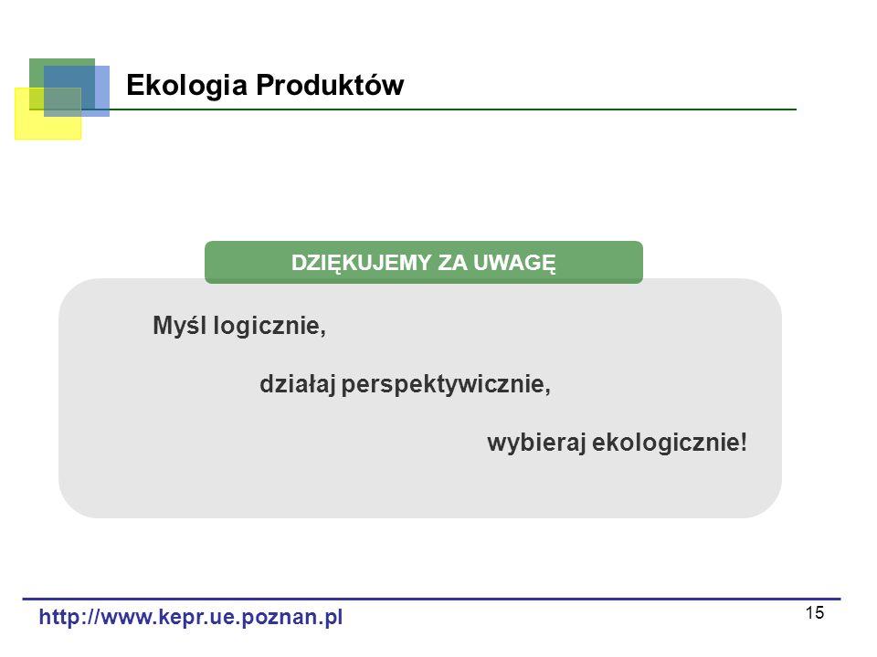 15 Ekologia Produktów http://www.kepr.ue.poznan.pl Myśl logicznie, działaj perspektywicznie, wybieraj ekologicznie! DZIĘKUJEMY ZA UWAGĘ