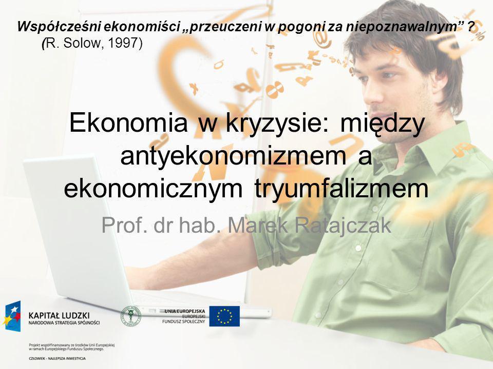 Ekonomia w kryzysie: między antyekonomizmem a ekonomicznym tryumfalizmem Prof. dr hab. Marek Ratajczak Współcześni ekonomiści przeuczeni w pogoni za n