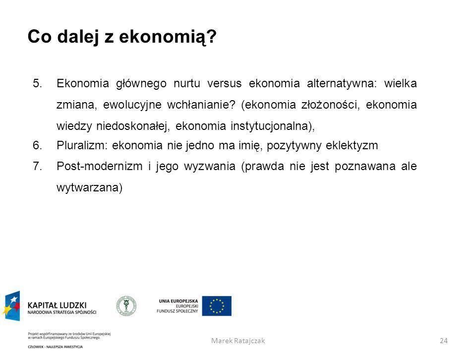 Co dalej z ekonomią? 24Marek Ratajczak 5.Ekonomia głównego nurtu versus ekonomia alternatywna: wielka zmiana, ewolucyjne wchłanianie? (ekonomia złożon