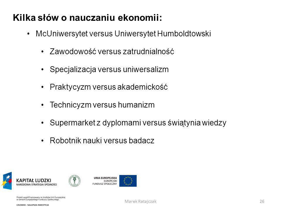 Marek Ratajczak26 Kilka słów o nauczaniu ekonomii: McUniwersytet versus Uniwersytet Humboldtowski Zawodowość versus zatrudnialność Specjalizacja versu