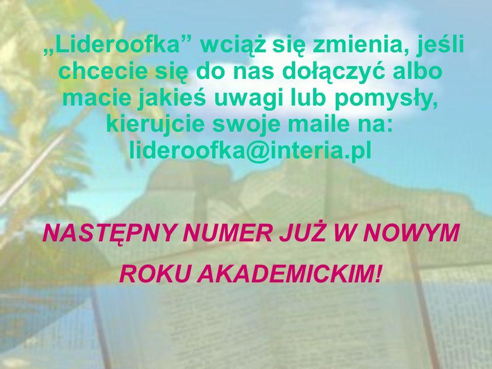 Lideroofka wciąż się zmienia, jeśli chcecie się do nas dołączyć albo macie jakieś uwagi lub pomysły, kierujcie swoje maile na: lideroofka@interia.pl N