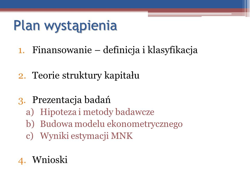 Plan wystąpienia 1.Finansowanie – definicja i klasyfikacja 2.Teorie struktury kapitału 3.Prezentacja badań a)Hipoteza i metody badawcze b)Budowa model