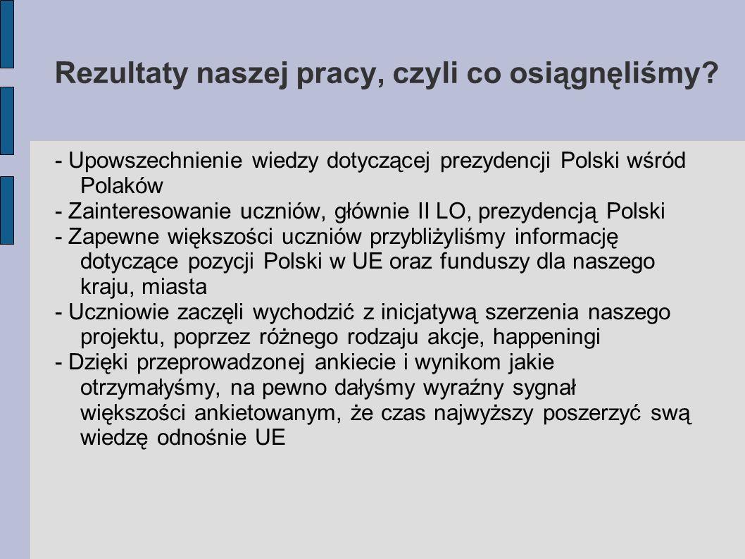 Rezultaty naszej pracy, czyli co osiągnęliśmy? - Upowszechnienie wiedzy dotyczącej prezydencji Polski wśród Polaków - Zainteresowanie uczniów, głównie