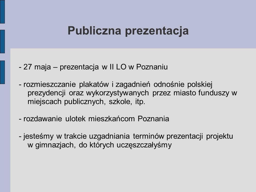 Publiczna prezentacja - 27 maja – prezentacja w II LO w Poznaniu - rozmieszczanie plakatów i zagadnień odnośnie polskiej prezydencji oraz wykorzystywa